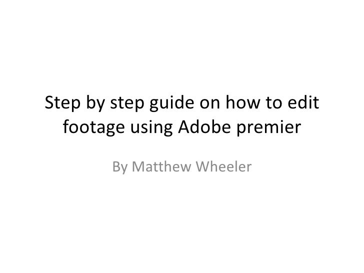 Step by step guide on how to edit  footage using Adobe premier        By Matthew Wheeler