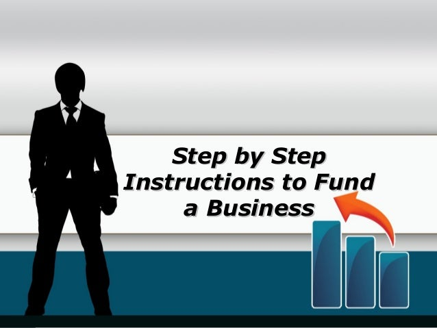 Step by StepStep by Step Instructions to FundInstructions to Fund a Businessa Business