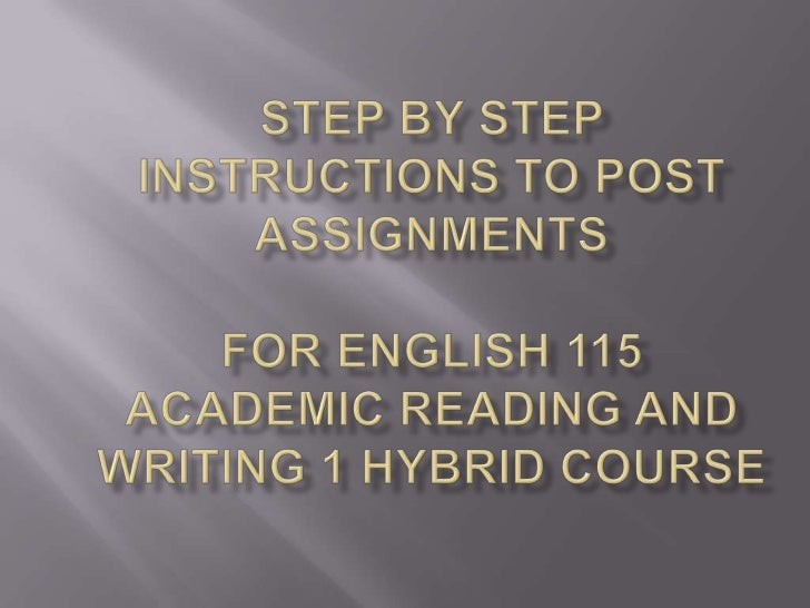 Step by Step instructions to Post Assignments for English 115 academic reading andwriting 1 hybrid course<br />