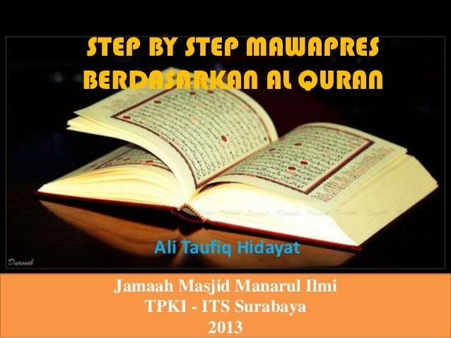 STEP BY STEP MAWAPRESBERDASARKAN AL QURAN      Ali Taufiq Hidayat  Jamaah Masjid Manarul Ilmi     TPKI - ITS Surabaya     ...