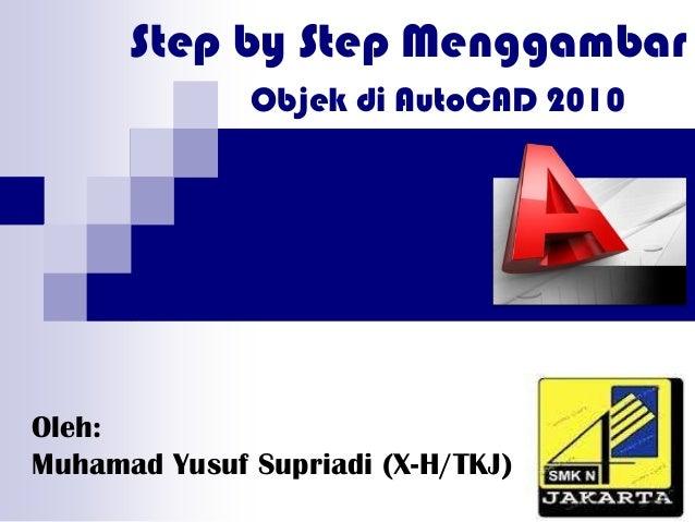 Step by Step MenggambarOleh:Muhamad Yusuf Supriadi (X-H/TKJ)Objek di AutoCAD 2010