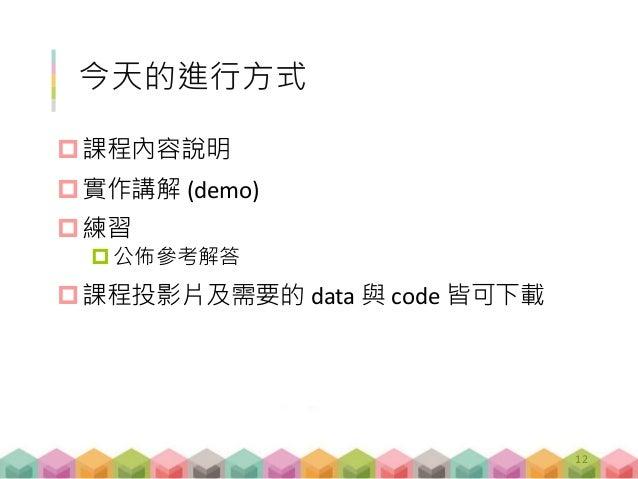 今天的進行方式 課程內容說明 實作講解 (demo) 練習 公佈參考解答 課程投影片及需要的 data 與 code 皆可下載 12
