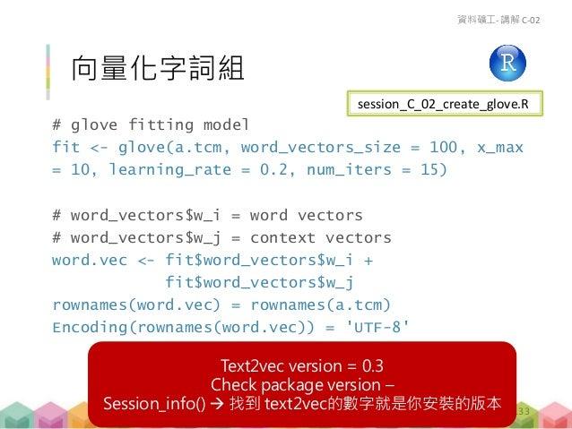 練習 C-02 (15 mins) 用 text2vec 做出 2 種不同的詞向量結果 向量長度 word_vectors_size 字詞頻率限制 x_max 將 word vectors 和 context vectors 的兩種詞向...