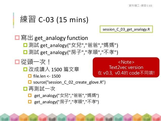 如果你裝的是 text2vec 0.4 140 get_analogy = function(king, man, woman) { # HINT: establish an analogy logic, vec(queen) = vec(ki...