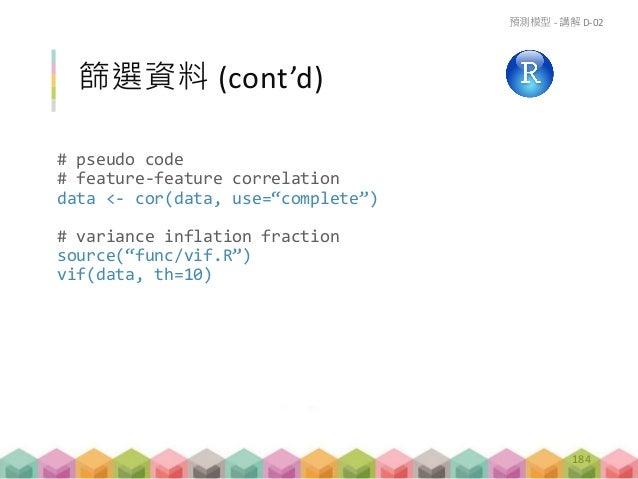 好多變項啊! 到底要挑哪些?  Step Function # pseudo code lm.select <- step(lm.fit) 預測模型 - 講解 D-02 187