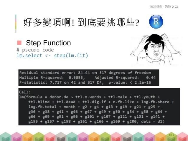 支持向量機 (pkg e1071) # pseudo code svm.fit <- svm(y ~ x1 + x2 + x3……, data=data) 預測模型 - 講解 D-03 190