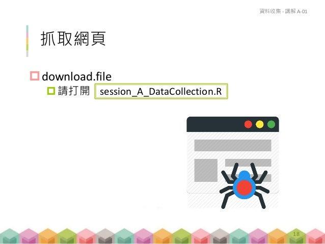 download.file 請打開 session_A_DataCollection.R 抓取網頁 資料收集 - 講解 A-01 18