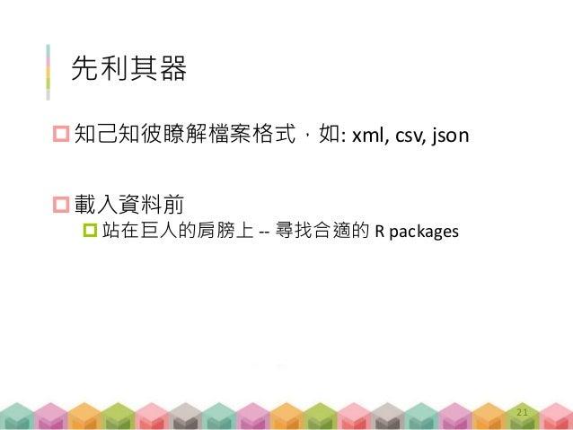 先利其器 知己知彼瞭解檔案格式,如: xml, csv, json 載入資料前 站在巨人的肩膀上 -- 尋找合適的 R packages 21