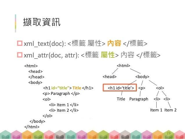 擷取資訊 xml_text(doc): <標籤 屬性> 內容 </標籤> xml_attr(doc, attr): <標籤 屬性> 內容 </標籤> 29 <html> <head> <body> <h1 id='title'> <p> <...