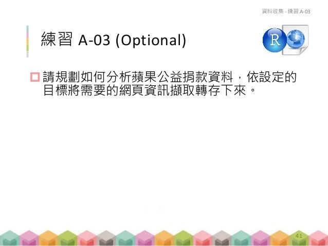 練習 A-03 (Optional) 請規劃如何分析蘋果公益捐款資料,依設定的 目標將需要的網頁資訊擷取轉存下來。 資料收集 - 練習 A-03 41