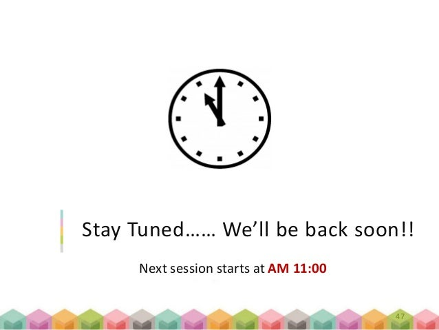 Next session starts at AM 11:00 Stay Tuned…… We'll be back soon!! 47