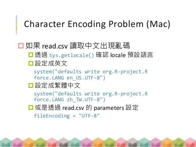 "Character Encoding Problem (Mac) 如果 read.csv 讀取中文出現亂碼 透過 Sys.getlocale() 確認 locale 預設語言 設定成英文 system(""defaults write or..."