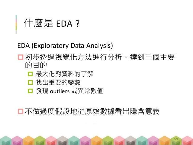 什麼是 EDA ? EDA (Exploratory Data Analysis) 初步透過視覺化方法進行分析,達到三個主要 的目的  最大化對資料的了解  找出重要的變數  發現 outliers 或異常數值 不做過度假設地從原始數...