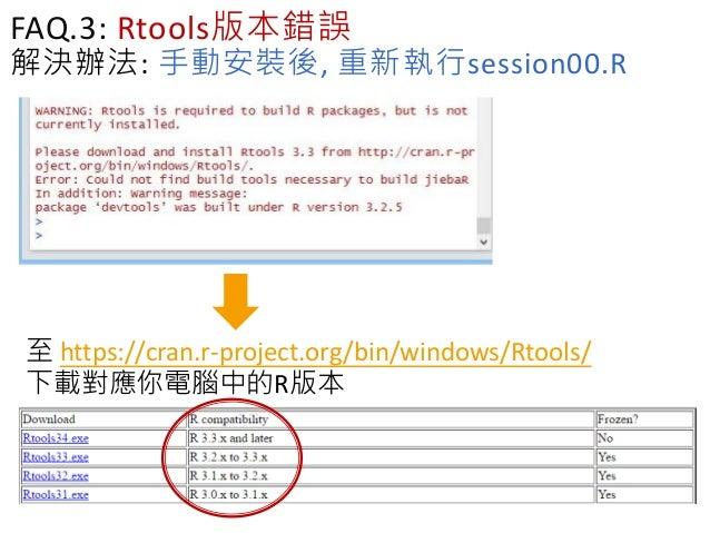 FAQ.3: Rtools版本錯誤 解決辦法: 手動安裝後, 重新執行session00.R 至 https://cran.r-project.org/bin/windows/Rtools/ 下載對應你電腦中的R版本