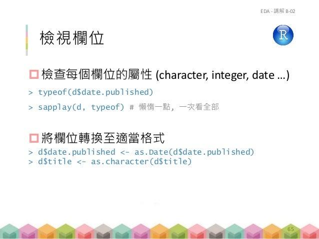 檢視欄位 檢查每個欄位的屬性 (character, integer, date …) > typeof(d$date.published) > sapplay(d, typeof) # 懶惰一點, 一次看全部 將欄位轉換至適當格式 > d...