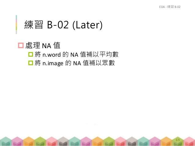 練習 B-02 (Later) 處理 NA 值 將 n.word 的 NA 值補以平均數 將 n.image 的 NA 值補以眾數 EDA - 練習 B-02 69