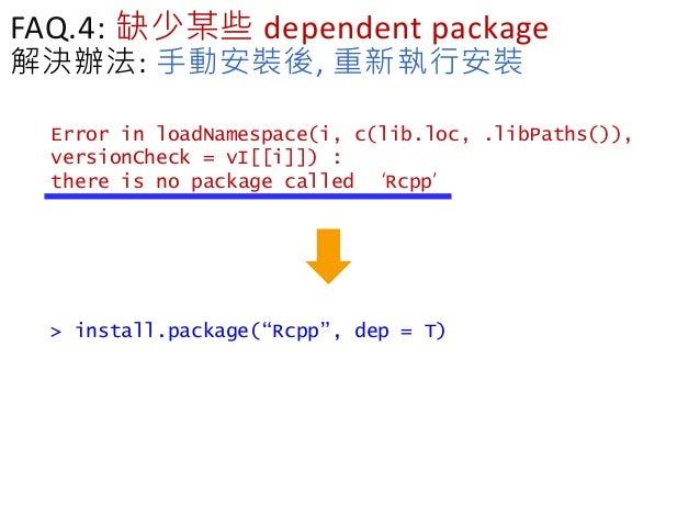 FAQ.4: 缺少某些 dependent package 解決辦法: 手動安裝後, 重新執行安裝 Error in loadNamespace(i, c(lib.loc, .libPaths()), versionCheck = vI[[i]...