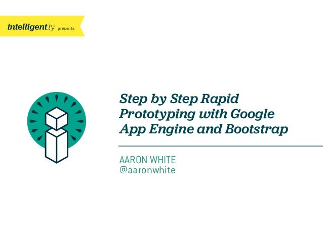 presentsStep by Step RapidPrototyping with GoogleApp Engine and BootstrapAARON WHITE@aaronwhite