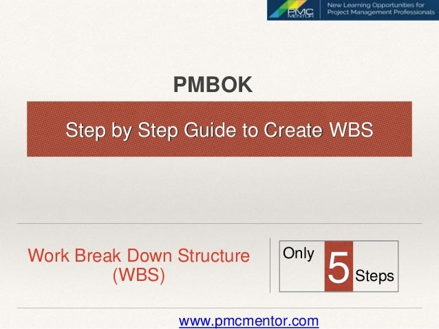 Work Break Down Structure (WBS) Step by Step Guide to Create WBS 5 Only Steps www.pmcmentor.com PMBOK