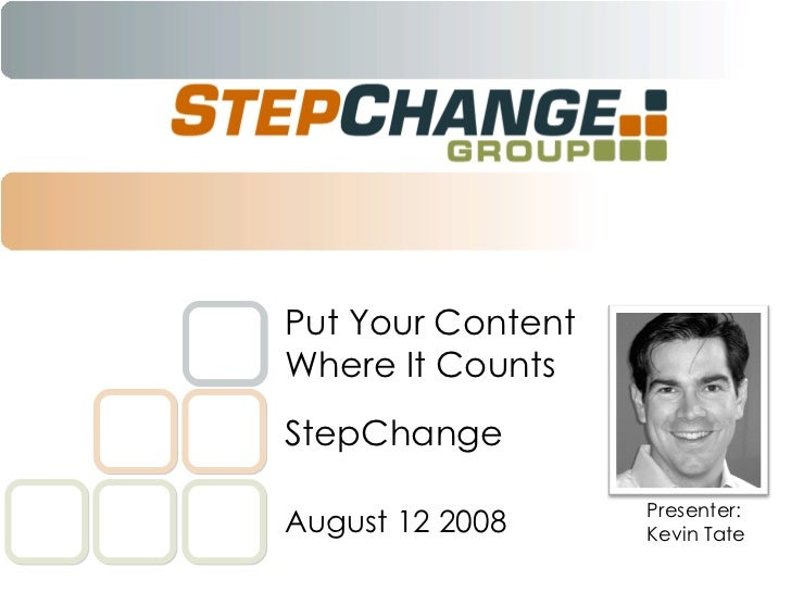 StepChange Put Your Content Where It Counts August 12 2008 Presenter: Kevin Tate