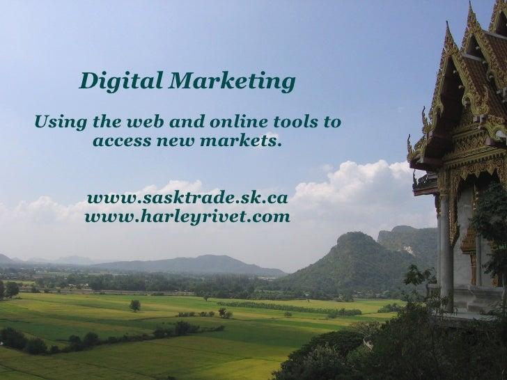 Digital Marketing Using the web and online tools to access new markets. www.sasktrade.sk.ca www.harleyrivet.com