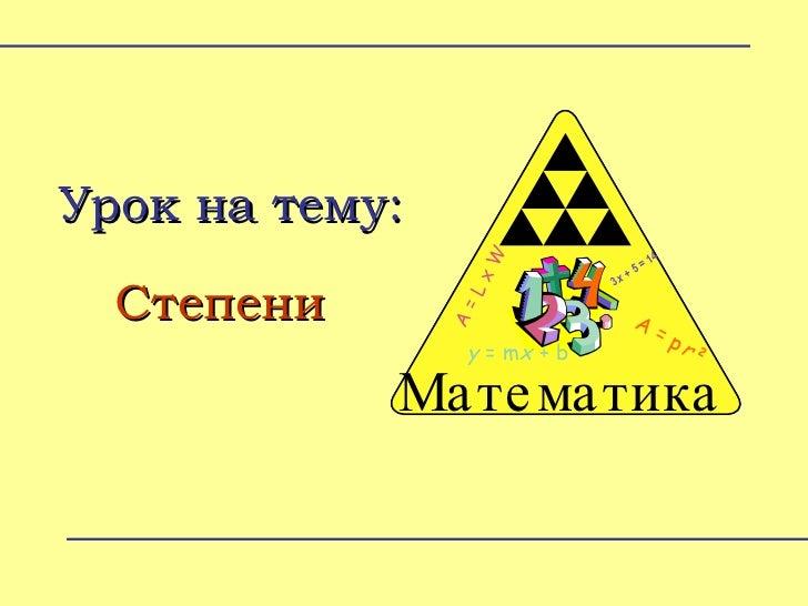 Урок на тему: Степени Math Zone A = L x W y =  m x + b 3 x + 5 = 14 A =  p r 2 Математика A = L x W y =  m x + b 3 x + 5 =...