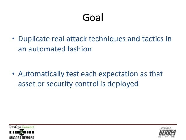 Goal • Duplicate real attack techniques and tactics in an automated fashion • Automatically test each expectation as that ...