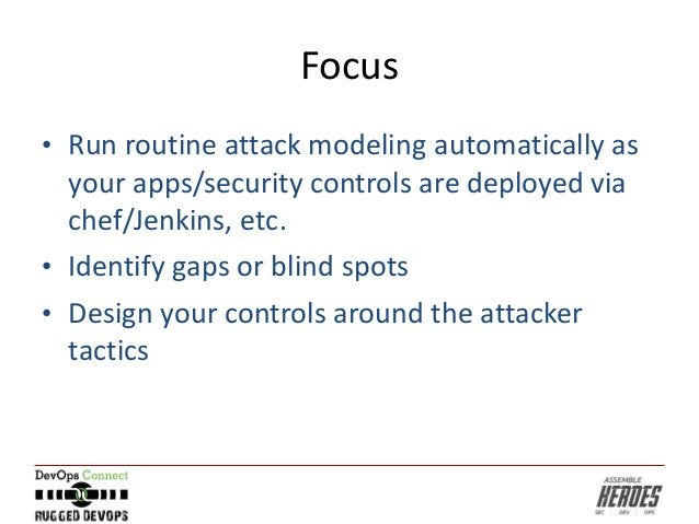 Focus • Run routine attack modeling automatically as your apps/security controls are deployed via chef/Jenkins, etc. • Ide...