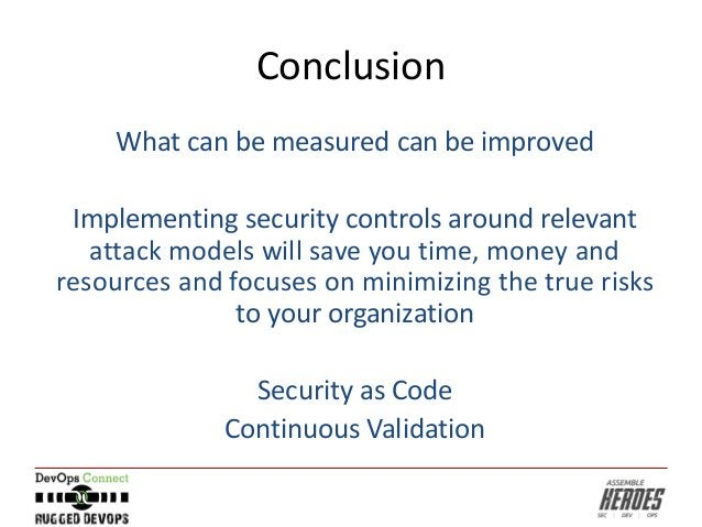 Conclusion What can be measured can be improved Implementing security controls around relevant attack models will save you...