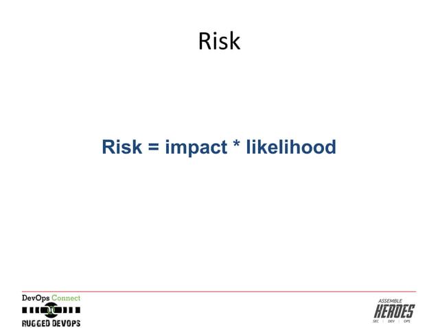 Risk Risk = impact * likelihood