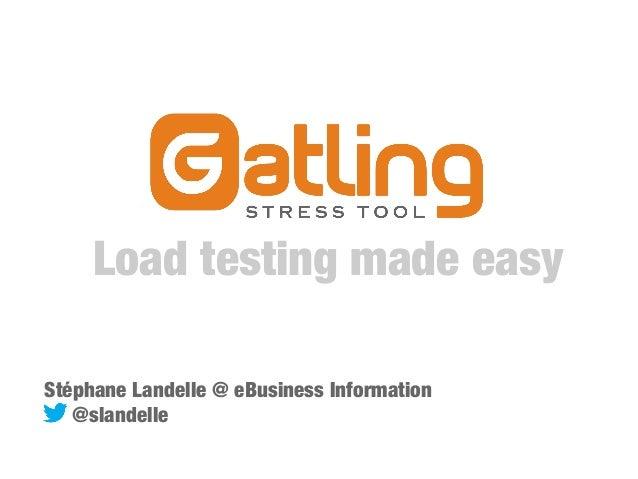 Load testing made easy Stéphane Landelle @ eBusiness Information @slandelle