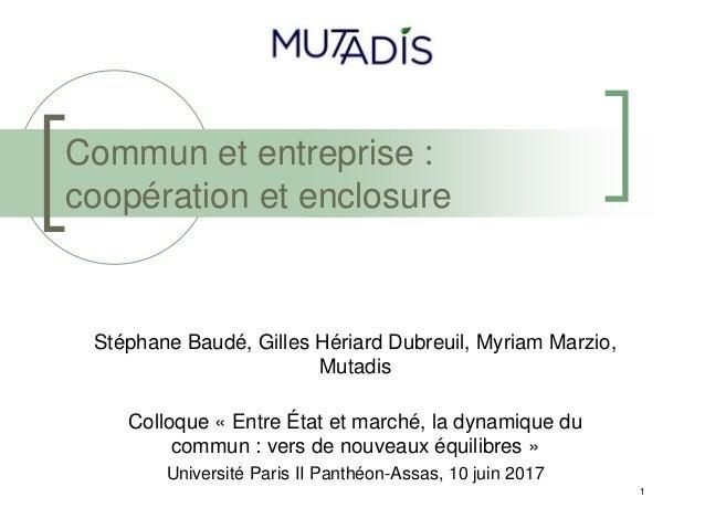 1 Commun et entreprise : coopération et enclosure Stéphane Baudé, Gilles Hériard Dubreuil, Myriam Marzio, Mutadis Colloque...