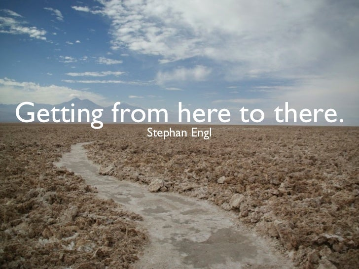 Getting from here to there.           Stephan Engl