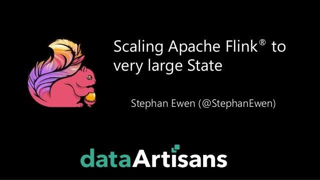 Scaling Apache Flink® to very large State Stephan Ewen (@StephanEwen)