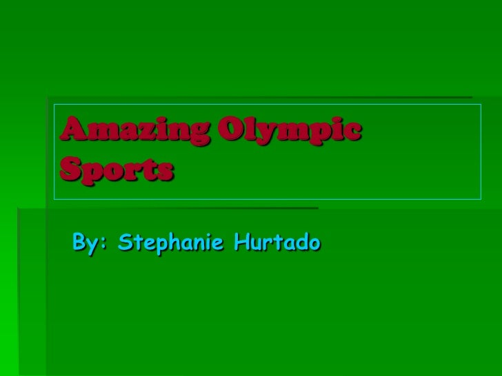 By: Stephanie Hurtado<br />Amazing Olympic Sports<br />