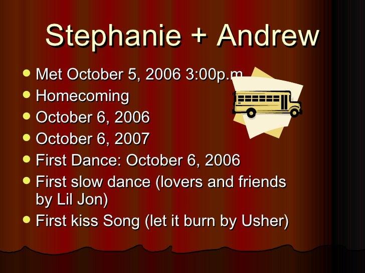 Stephanie + Andrew <ul><li>Met October 5, 2006 3:00p.m. </li></ul><ul><li>Homecoming </li></ul><ul><li>October 6, 2006 </l...