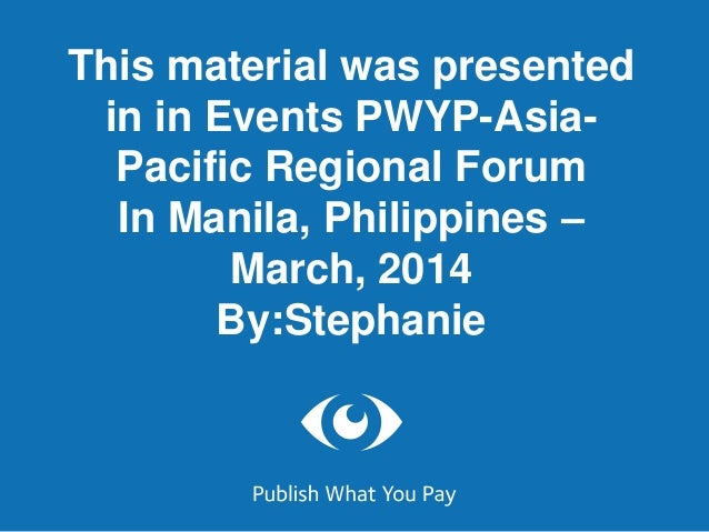 This material was presented in in Events PWYP-Asia- Pacific Regional Forum In Manila, Philippines – March, 2014 By:Stephan...