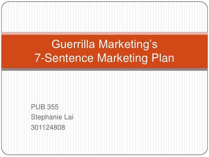 PUB 355<br />Stephanie Lai<br />301124808<br />Guerrilla Marketing's7-Sentence Marketing Plan<br />