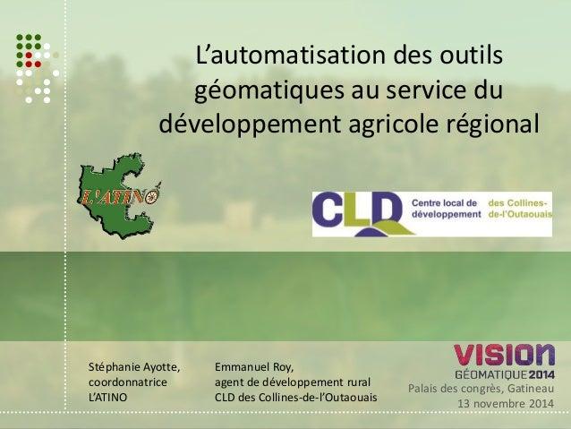 L'automatisation des outils  géomatiques au service du  développement agricole régional  Palais des congrès, Gatineau  13 ...