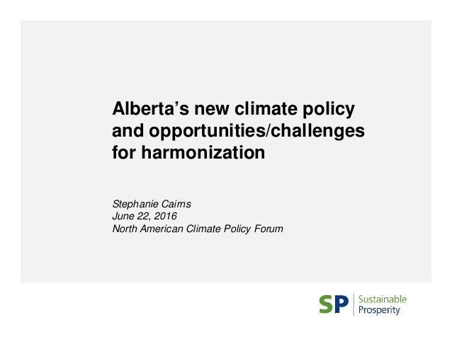 Alberta's new climate policy and opportunities/challenges for harmonization Stephanie Cairns June 22, 2016 North American ...