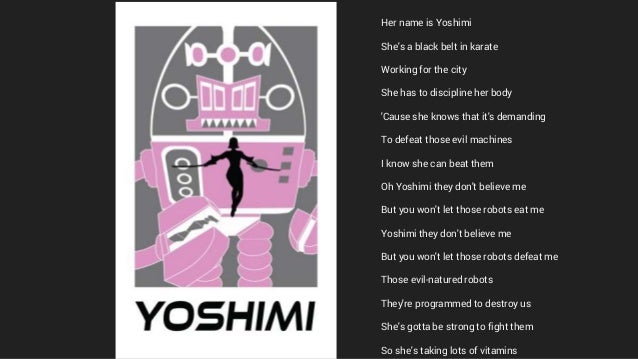 Her name is Yoshimi She's a black belt in karate Working for the city She has to discipline her body 'Cause she knows that...