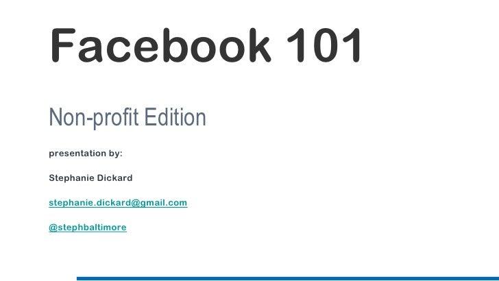 Facebook 101Non-profit Editionpresentation by:Stephanie Dickardstephanie.dickard@gmail.com@stephbaltimore