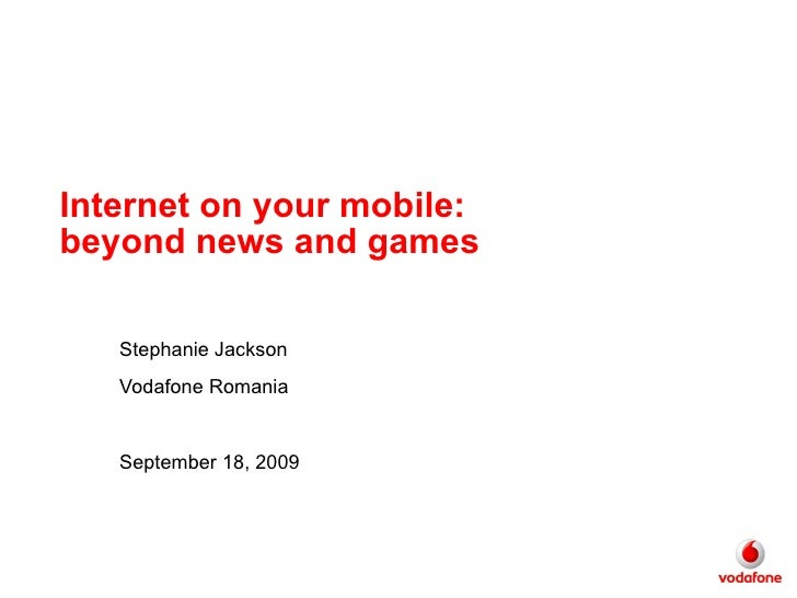 Internet on your mobile: beyond news and games Stephanie Jackson Vodafone Romania September 18, 2009