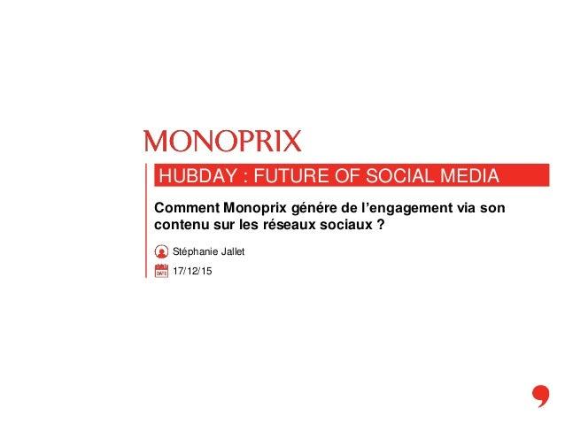 17/12/15 HUBDAY : FUTURE OF SOCIAL MEDIA Comment Monoprix génére de l'engagement via son contenu sur les réseaux sociaux ?...