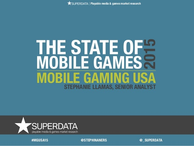 THE STATE OF MOBILE GAMES MOBILE GAMING USASTEPHANIE LLAMAS, SENIOR ANALYST 2015 | Playable media & games market research ...
