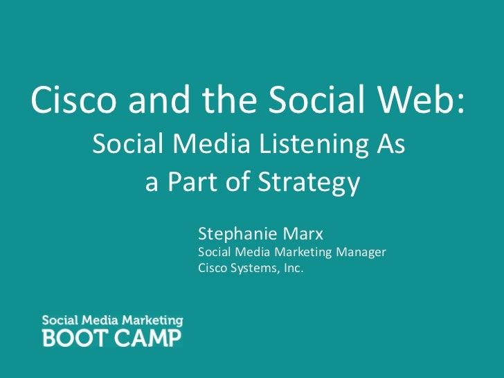 Cisco and the Social Web: Social Media Listening As  a Part of Strategy <ul><li>Stephanie Marx </li></ul><ul><li>Social Me...