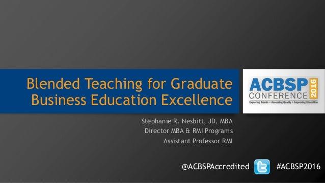 Blended Teaching for Graduate Business Education Excellence Stephanie R. Nesbitt, JD, MBA Director MBA & RMI Programs Assi...