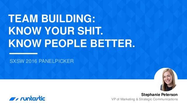 SXSW 2016 PANELPICKER Stephanie Peterson VP of Marketing & Strategic Communications TEAM BUILDING: KNOW YOUR SHIT. KNOW PE...