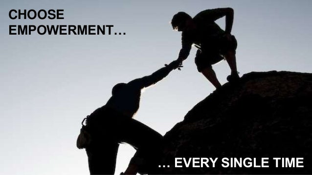 CHOOSE EMPOWERMENT… … EVERY SINGLE TIME