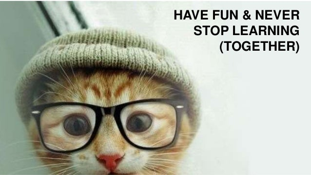 HAVE FUN & NEVER STOP LEARNING (TOGETHER)